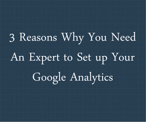 Reason Why You Need a Google Analytics Expert